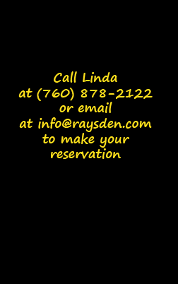 Call Linda at (760) 878-2122 or email at info@raysden.com to make your reservation